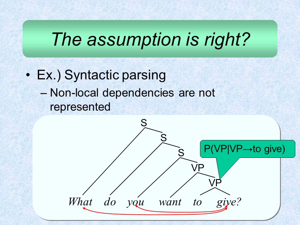 The assumption is right? Ex.) Syntactic parsing –Non-local dependencies are not represented What do you want to give? VP S S S P(VP|VPto give)