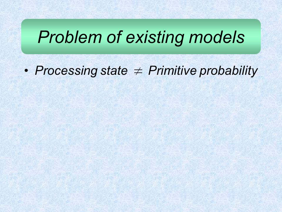 Problem of existing models Processing state Primitive probability