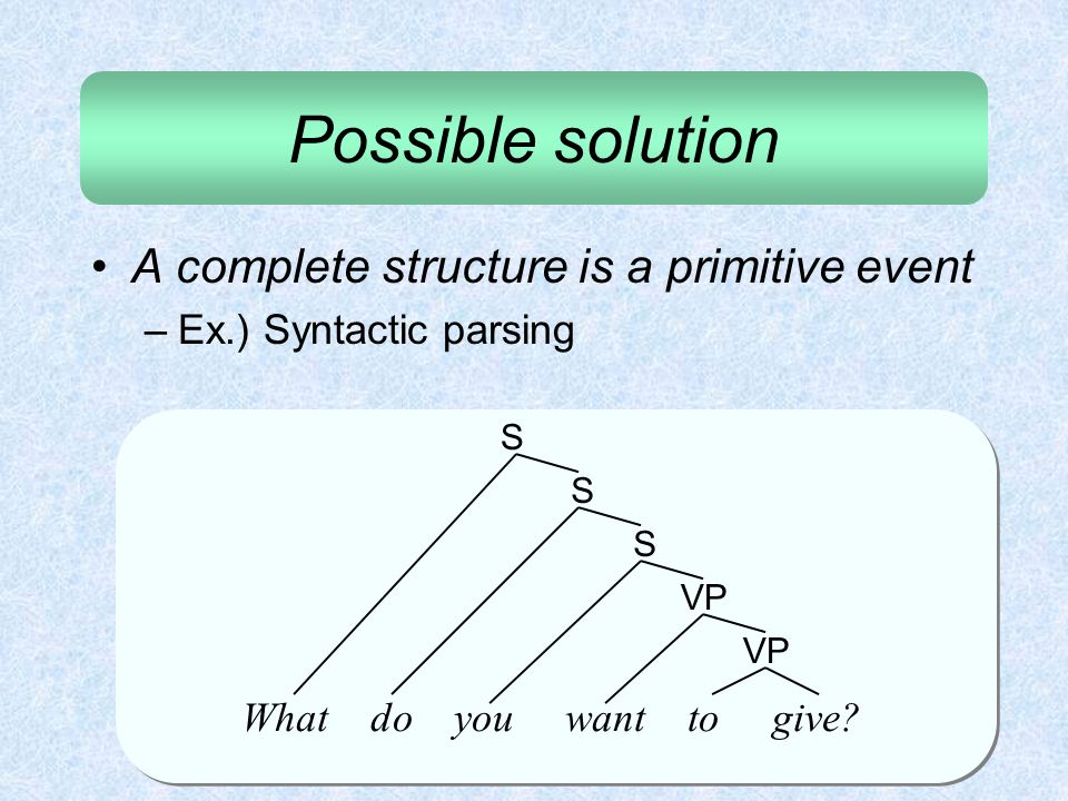 Possible solution A complete structure is a primitive event –Ex.) Syntactic parsing What do you want to give? VP S S S