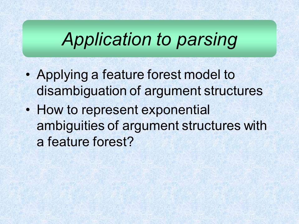 Application to parsing Applying a feature forest model to disambiguation of argument structures How to represent exponential ambiguities of argument s
