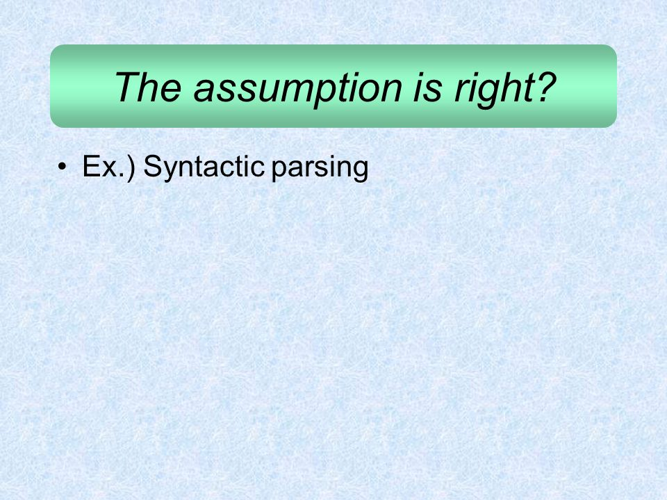 The assumption is right? Ex.) Syntactic parsing