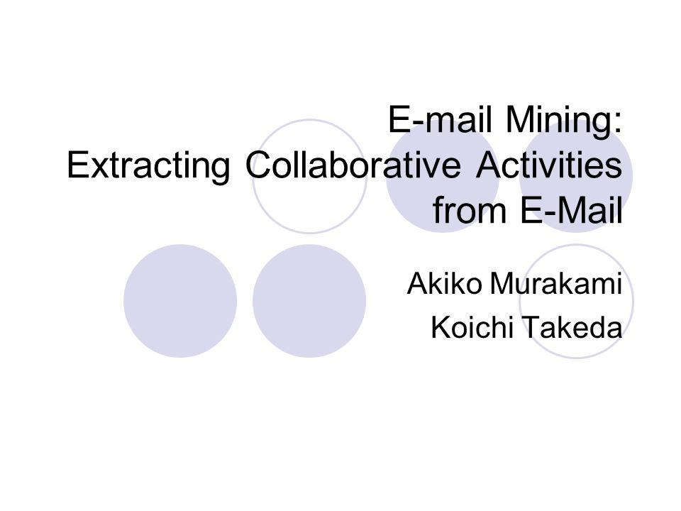 E-mail Mining: Extracting Collaborative Activities from E-Mail Akiko Murakami Koichi Takeda