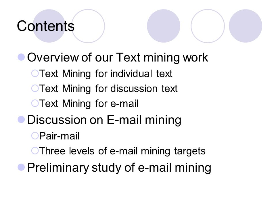 Contents Overview of our Text mining work Text Mining for individual text Text Mining for discussion text Text Mining for e-mail Discussion on E-mail mining Pair-mail Three levels of e-mail mining targets Preliminary study of e-mail mining
