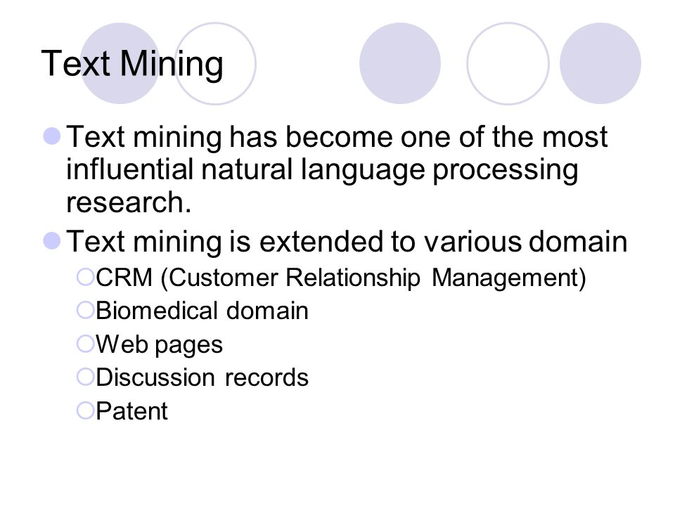 Text Mining Text mining has become one of the most influential natural language processing research. Text mining is extended to various domain CRM (Cu