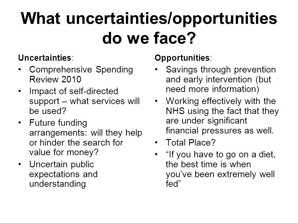 What uncertainties/opportunities do we face? Uncertainties: Comprehensive Spending Review 2010 Impact of self-directed support – what services will be
