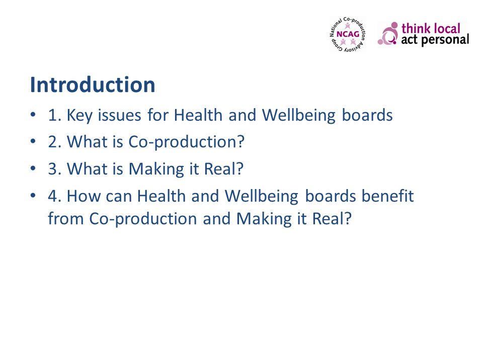 Introduction 1. Key issues for Health and Wellbeing boards 2. What is Co-production? 3. What is Making it Real? 4. How can Health and Wellbeing boards