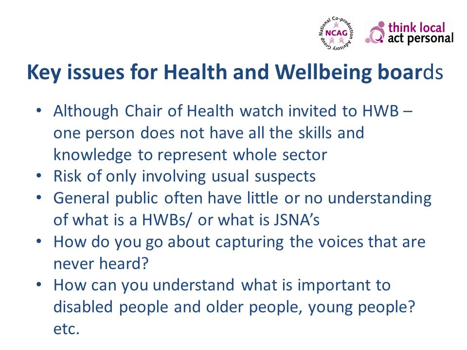 Key issues for Health and Wellbeing boards Although Chair of Health watch invited to HWB – one person does not have all the skills and knowledge to re