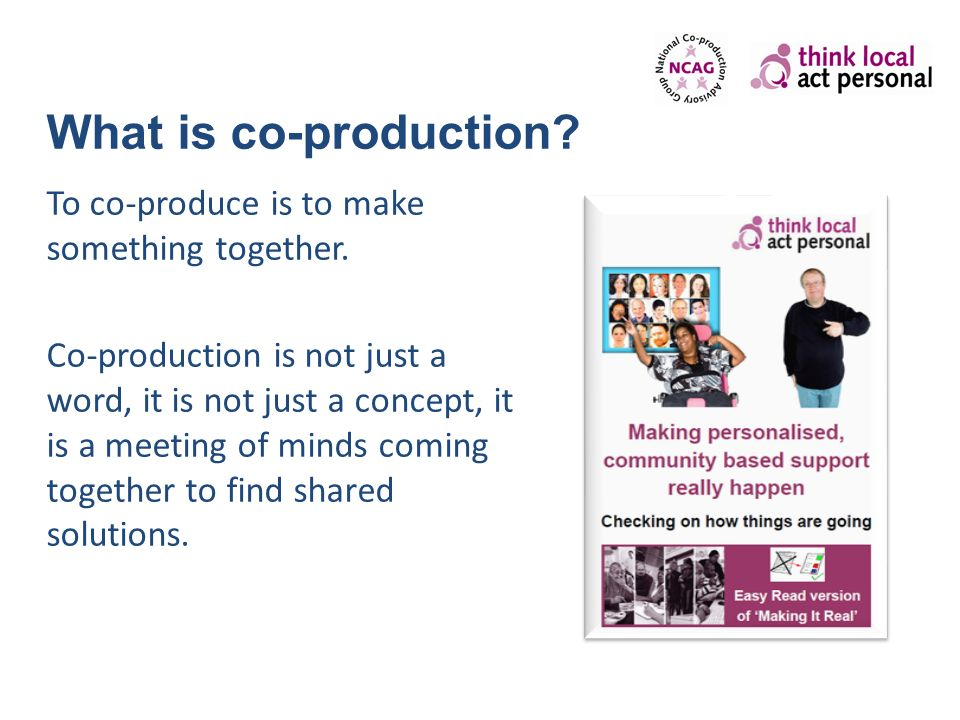What is co-production? To co-produce is to make something together. Co-production is not just a word, it is not just a concept, it is a meeting of min