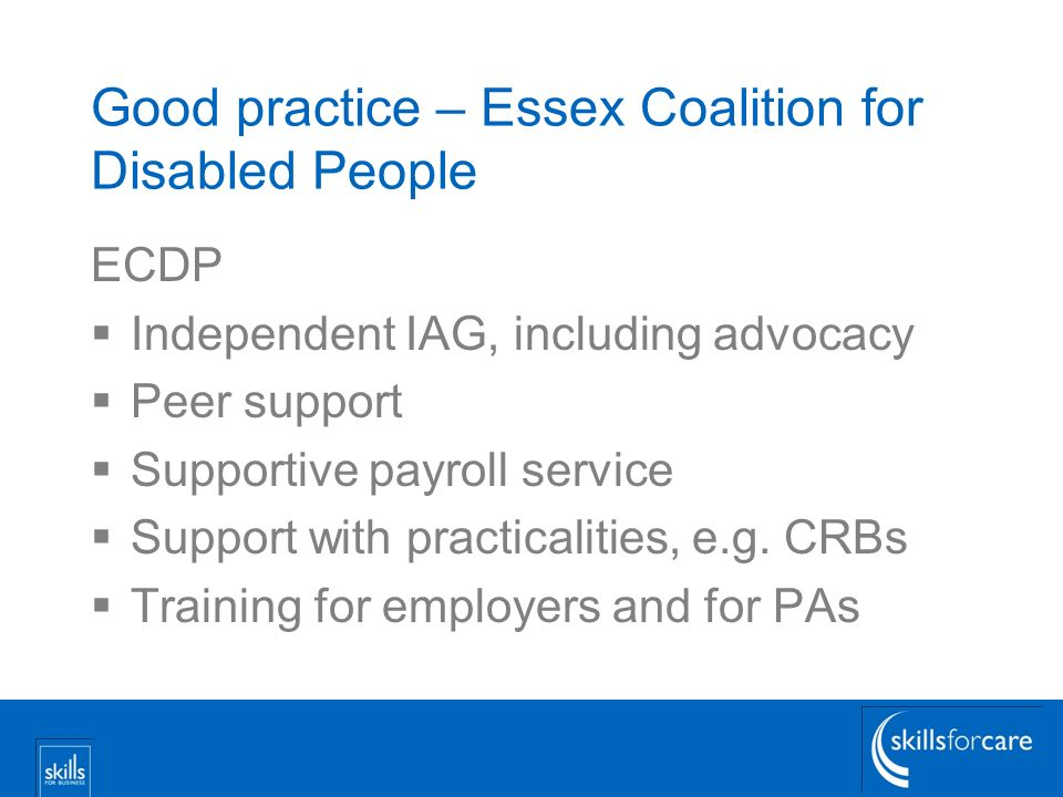 Good practice – Essex Coalition for Disabled People ECDP Independent IAG, including advocacy Peer support Supportive payroll service Support with practicalities, e.g.