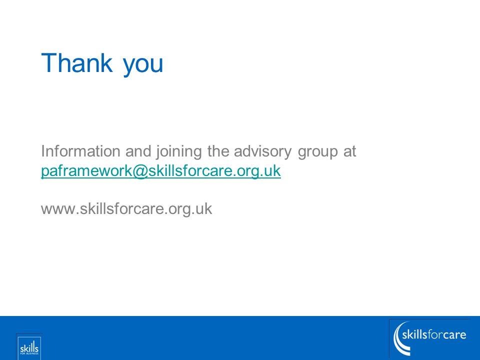 Thank you Information and joining the advisory group at paframework@skillsforcare.org.uk www.skillsforcare.org.uk