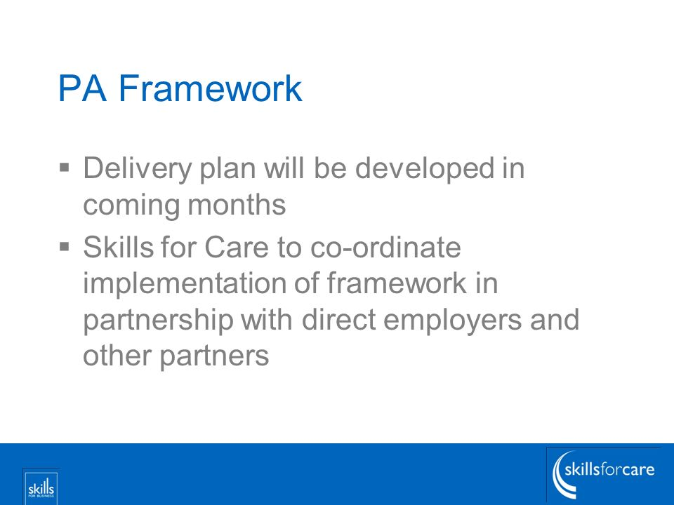 PA Framework Delivery plan will be developed in coming months Skills for Care to co-ordinate implementation of framework in partnership with direct employers and other partners