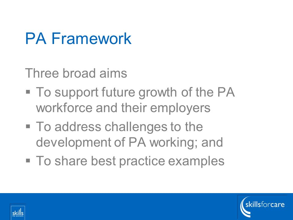 PA Framework Three broad aims To support future growth of the PA workforce and their employers To address challenges to the development of PA working; and To share best practice examples