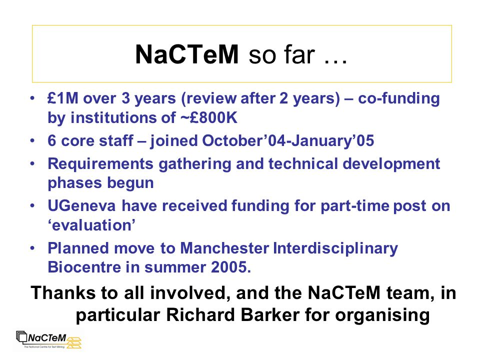 NaCTeM so far … £1M over 3 years (review after 2 years) – co-funding by institutions of ~£800K 6 core staff – joined October04-January05 Requirements gathering and technical development phases begun UGeneva have received funding for part-time post on evaluation Planned move to Manchester Interdisciplinary Biocentre in summer 2005.