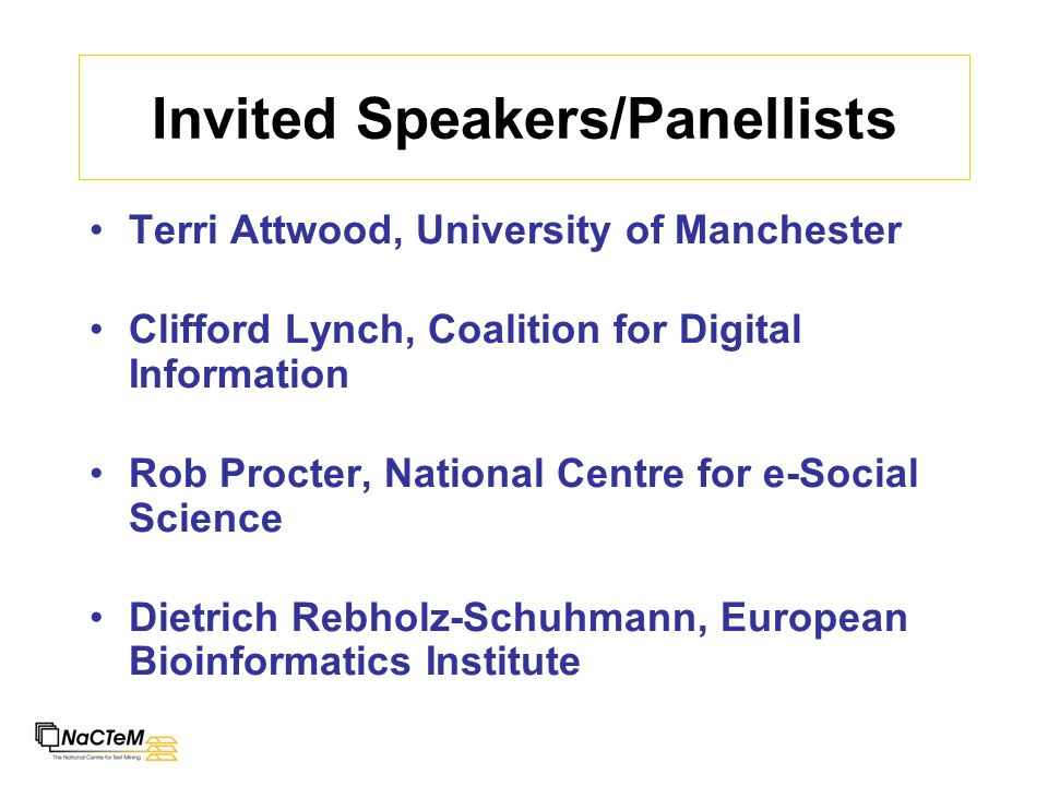 Invited Speakers/Panellists Terri Attwood, University of Manchester Clifford Lynch, Coalition for Digital Information Rob Procter, National Centre for e-Social Science Dietrich Rebholz-Schuhmann, European Bioinformatics Institute