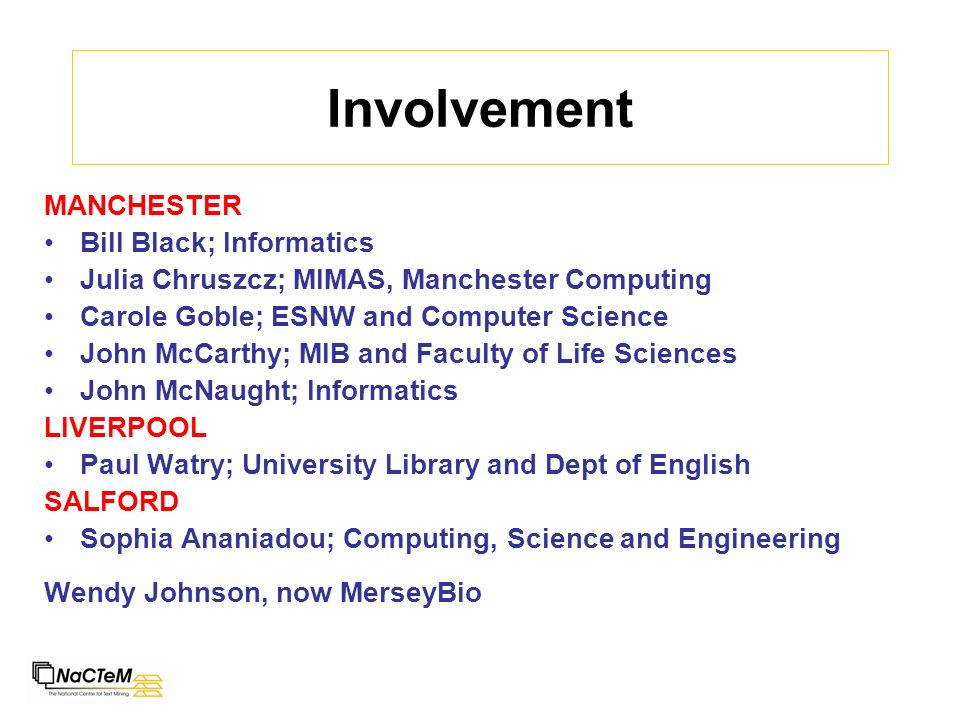 Involvement MANCHESTER Bill Black; Informatics Julia Chruszcz; MIMAS, Manchester Computing Carole Goble; ESNW and Computer Science John McCarthy; MIB and Faculty of Life Sciences John McNaught; Informatics LIVERPOOL Paul Watry; University Library and Dept of English SALFORD Sophia Ananiadou; Computing, Science and Engineering Wendy Johnson, now MerseyBio