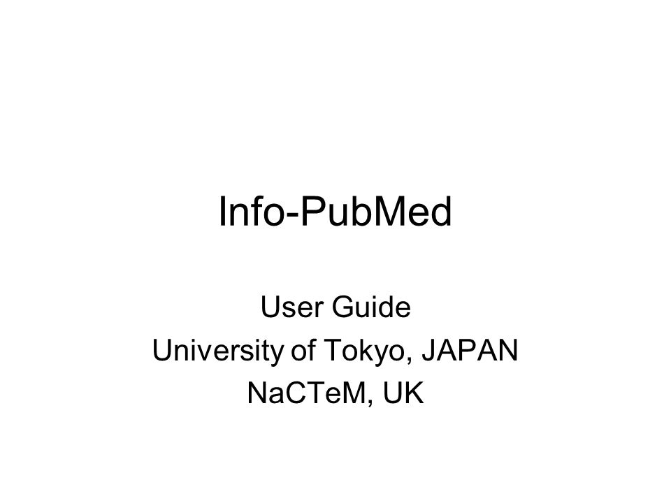 Info-PubMed User Guide University of Tokyo, JAPAN NaCTeM, UK