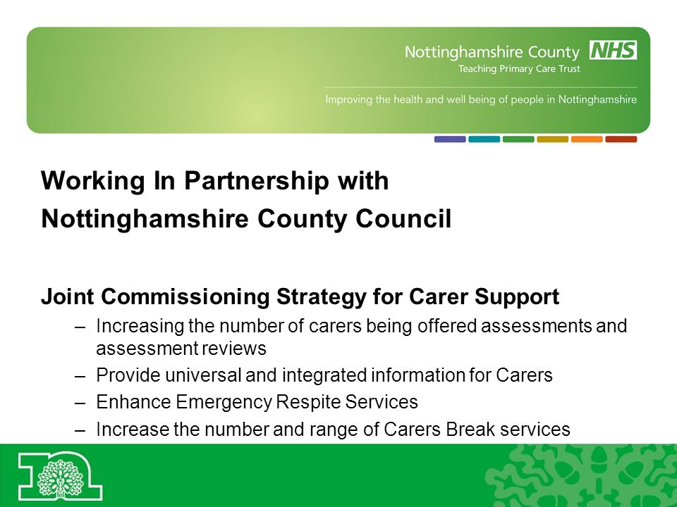 Working In Partnership with Nottinghamshire County Council Joint Commissioning Strategy for Carer Support –Increasing the number of carers being offered assessments and assessment reviews –Provide universal and integrated information for Carers –Enhance Emergency Respite Services –Increase the number and range of Carers Break services