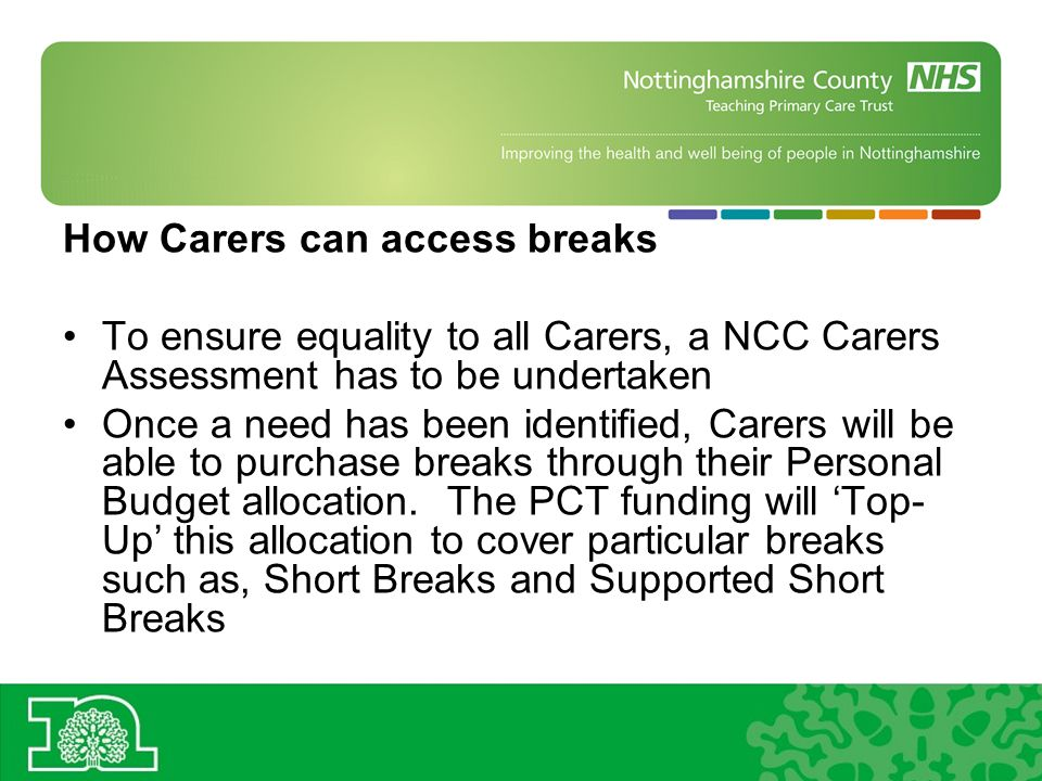 How Carers can access breaks To ensure equality to all Carers, a NCC Carers Assessment has to be undertaken Once a need has been identified, Carers will be able to purchase breaks through their Personal Budget allocation.