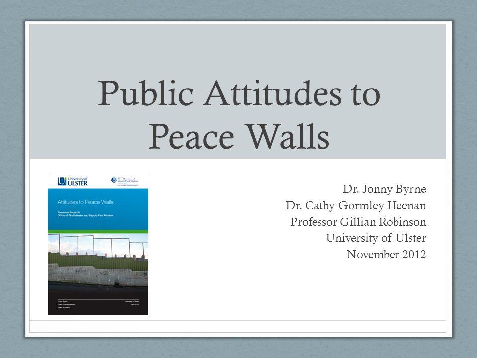 Public Attitudes to Peace Walls Dr. Jonny Byrne Dr. Cathy Gormley Heenan Professor Gillian Robinson University of Ulster November 2012