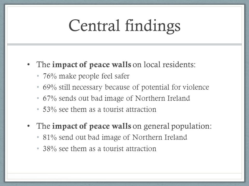 Central findings The impact of peace walls on local residents: 76% make people feel safer 69% still necessary because of potential for violence 67% sends out bad image of Northern Ireland 53% see them as a tourist attraction The impact of peace walls on general population: 81% send out bad image of Northern Ireland 38% see them as a tourist attraction