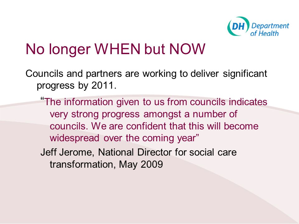 No longer WHEN but NOW Councils and partners are working to deliver significant progress by 2011. The information given to us from councils indicates