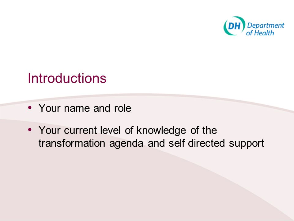 Introductions Your name and role Your current level of knowledge of the transformation agenda and self directed support