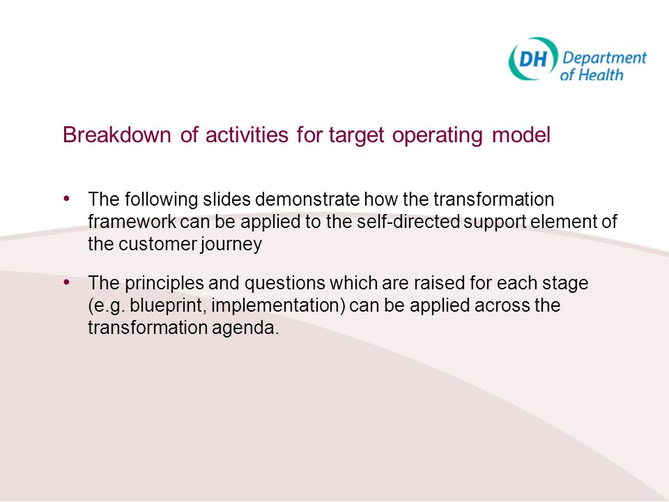 Breakdown of activities for target operating model The following slides demonstrate how the transformation framework can be applied to the self-direct
