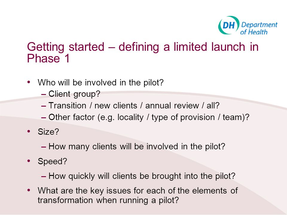 Getting started – defining a limited launch in Phase 1 Who will be involved in the pilot? – Client group? – Transition / new clients / annual review /