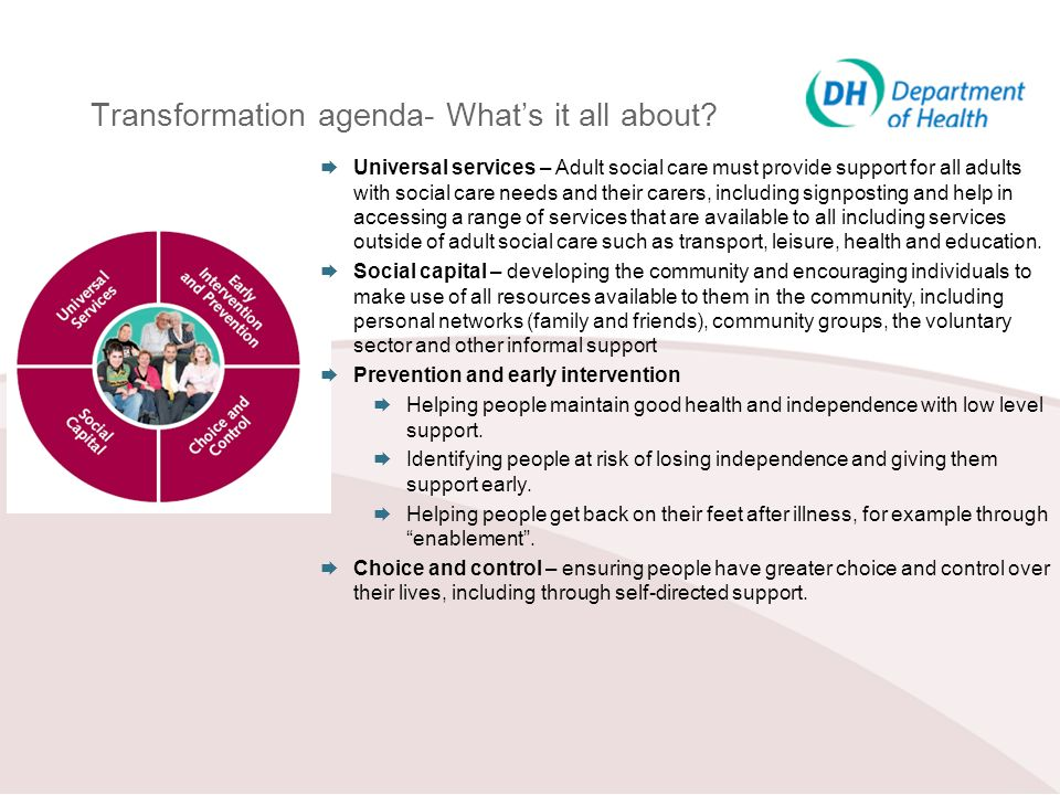 Transformation agenda- Whats it all about? Universal services – Adult social care must provide support for all adults with social care needs and their