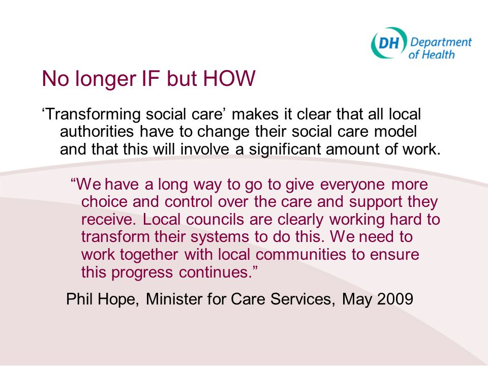 No longer IF but HOW Transforming social care makes it clear that all local authorities have to change their social care model and that this will invo