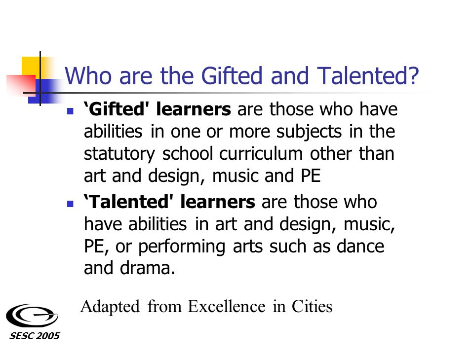 Who are the Gifted and Talented? Gifted' learners are those who have abilities in one or more subjects in the statutory school curriculum other than a