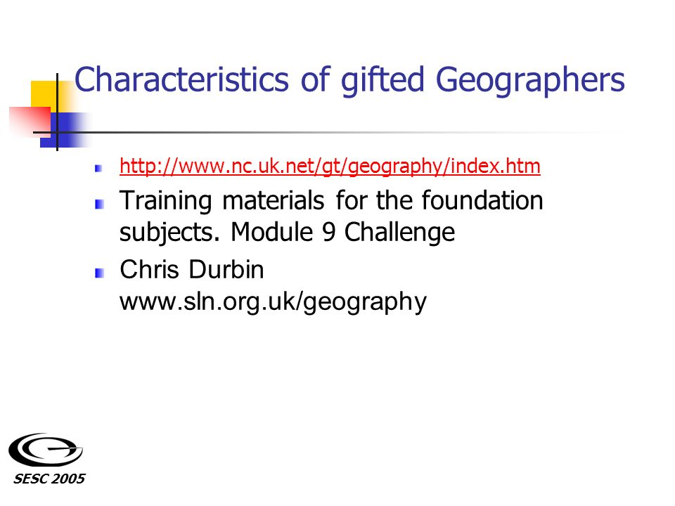 Characteristics of gifted Geographers http://www.nc.uk.net/gt/geography/index.htm Training materials for the foundation subjects. Module 9 Challenge C