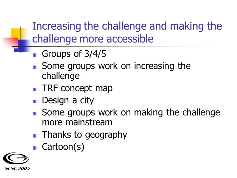 Increasing the challenge and making the challenge more accessible Groups of 3/4/5 Some groups work on increasing the challenge TRF concept map Design