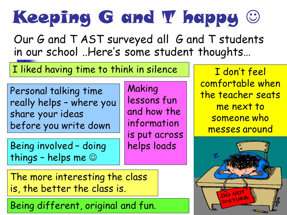 Keeping G and T happy Our G and T AST surveyed all G and T students in our school..Heres some student thoughts… I dont feel comfortable when the teach