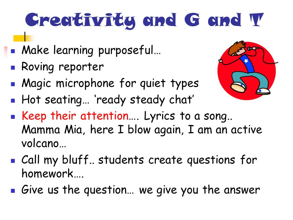 Creativity and G and T Make learning purposeful… Roving reporter Magic microphone for quiet types Hot seating… ready steady chat Keep their attention…
