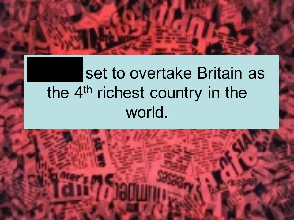 China set to overtake Britain as the 4 th richest country in the world.