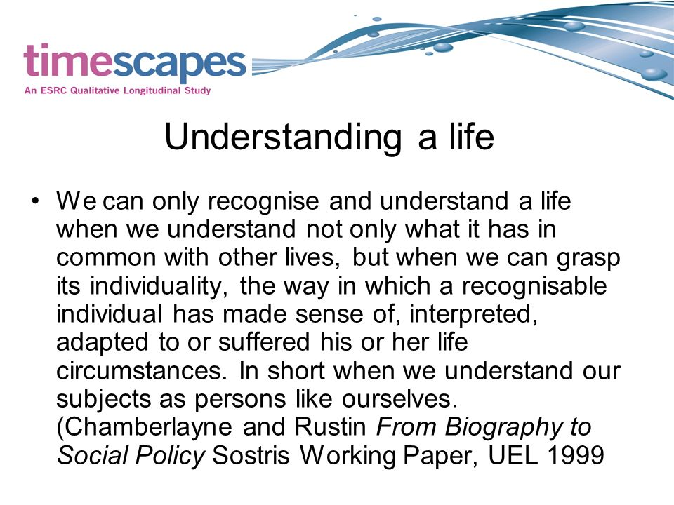 Understanding a life We can only recognise and understand a life when we understand not only what it has in common with other lives, but when we can grasp its individuality, the way in which a recognisable individual has made sense of, interpreted, adapted to or suffered his or her life circumstances.