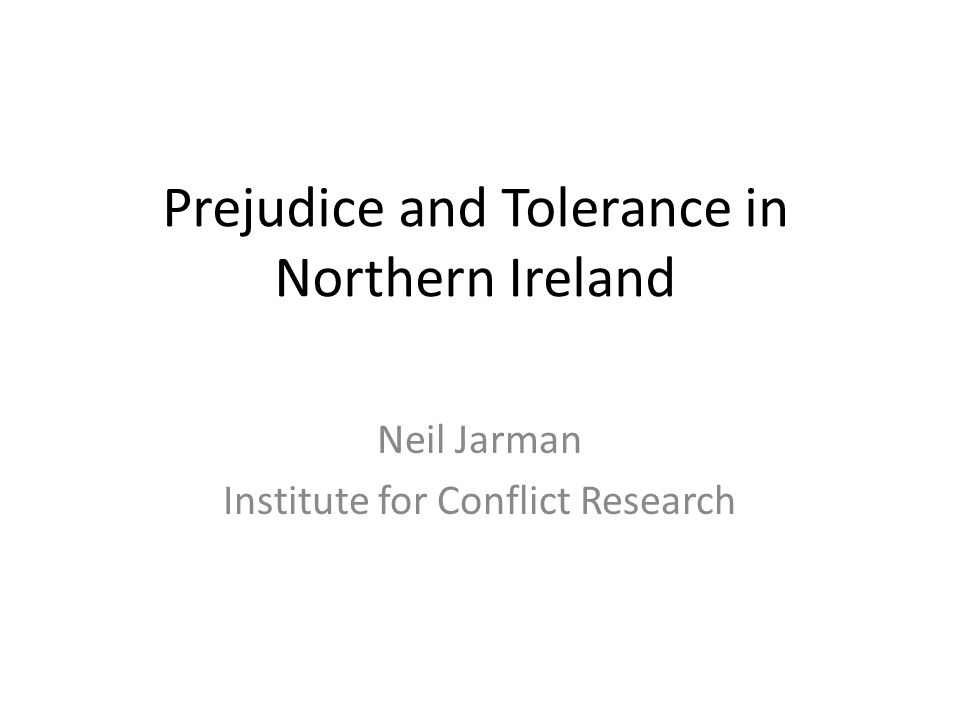 Prejudice and Tolerance in Northern Ireland Neil Jarman Institute for Conflict Research