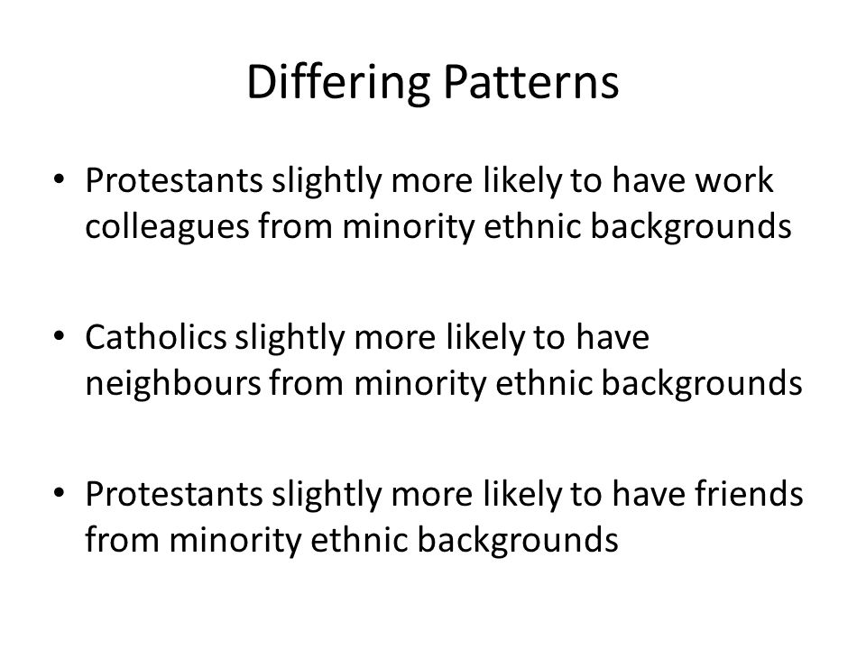 Differing Patterns Protestants slightly more likely to have work colleagues from minority ethnic backgrounds Catholics slightly more likely to have neighbours from minority ethnic backgrounds Protestants slightly more likely to have friends from minority ethnic backgrounds