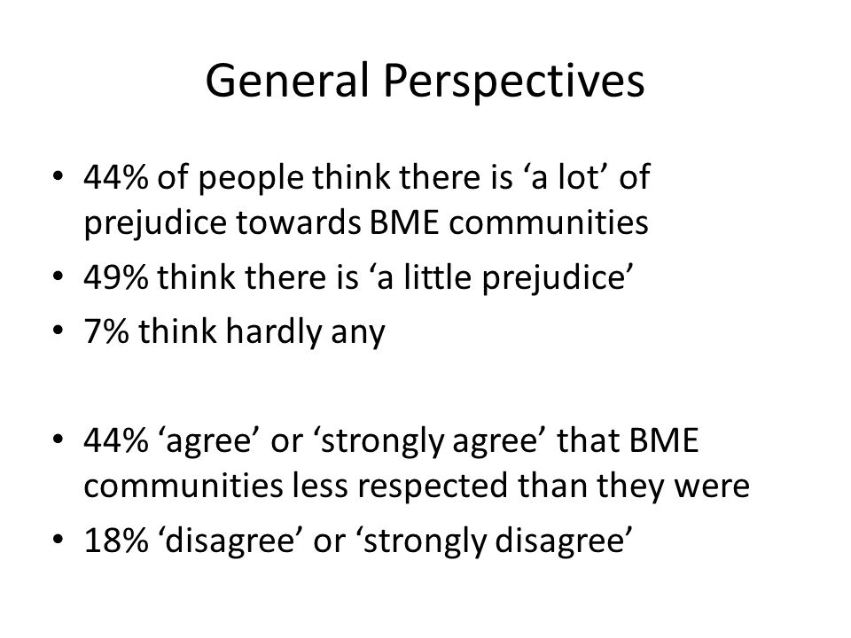 General Perspectives 44% of people think there is a lot of prejudice towards BME communities 49% think there is a little prejudice 7% think hardly any 44% agree or strongly agree that BME communities less respected than they were 18% disagree or strongly disagree