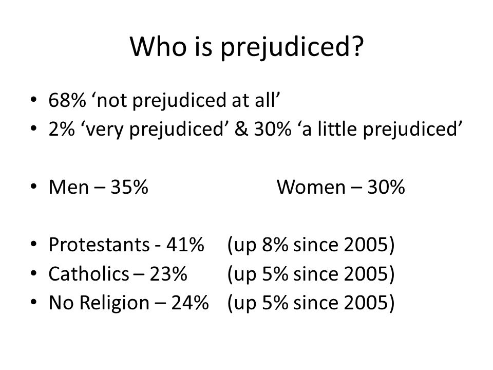 Who is prejudiced? 68% not prejudiced at all 2% very prejudiced & 30% a little prejudiced Men – 35%Women – 30% Protestants - 41% (up 8% since 2005) Ca