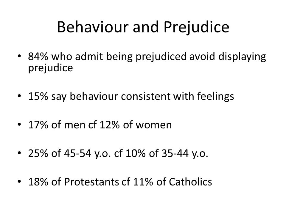 Behaviour and Prejudice 84% who admit being prejudiced avoid displaying prejudice 15% say behaviour consistent with feelings 17% of men cf 12% of women 25% of 45-54 y.o.