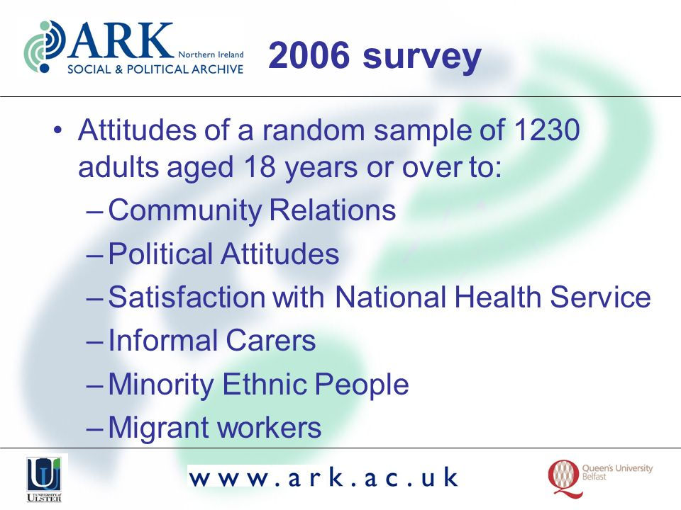 2006 survey Attitudes of a random sample of 1230 adults aged 18 years or over to: –Community Relations –Political Attitudes –Satisfaction with National Health Service –Informal Carers –Minority Ethnic People –Migrant workers