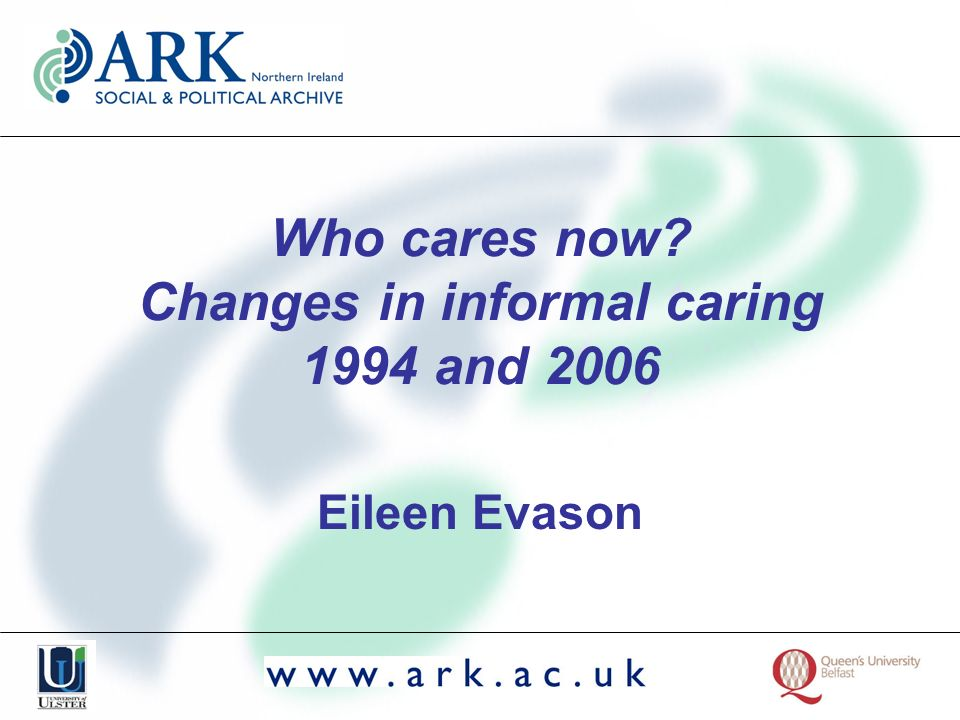 Who cares now? Changes in informal caring 1994 and 2006 Eileen Evason