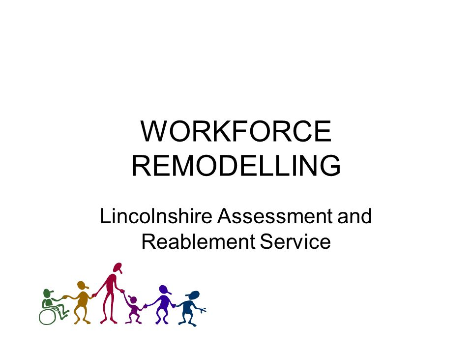 WORKFORCE REMODELLING Lincolnshire Assessment and Reablement Service