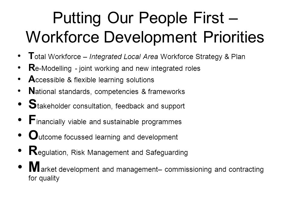 Putting Our People First – Workforce Development Priorities T otal Workforce – Integrated Local Area Workforce Strategy & Plan R e-Modelling - joint working and new integrated roles A ccessible & flexible learning solutions N ational standards, competencies & frameworks S takeholder consultation, feedback and support F inancially viable and sustainable programmes O utcome focussed learning and development R egulation, Risk Management and Safeguarding M arket development and management– commissioning and contracting for quality