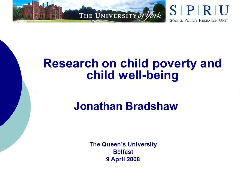 Research on child poverty and child well-being Jonathan Bradshaw The Queens University Belfast 9 April 2008
