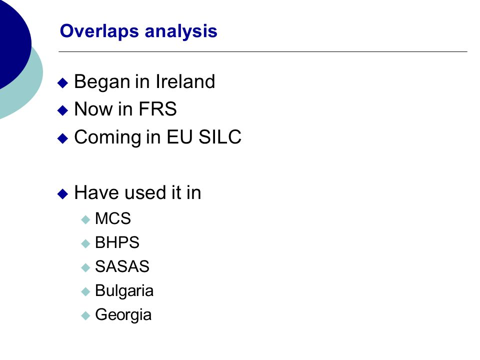 Overlaps analysis Began in Ireland Now in FRS Coming in EU SILC Have used it in MCS BHPS SASAS Bulgaria Georgia