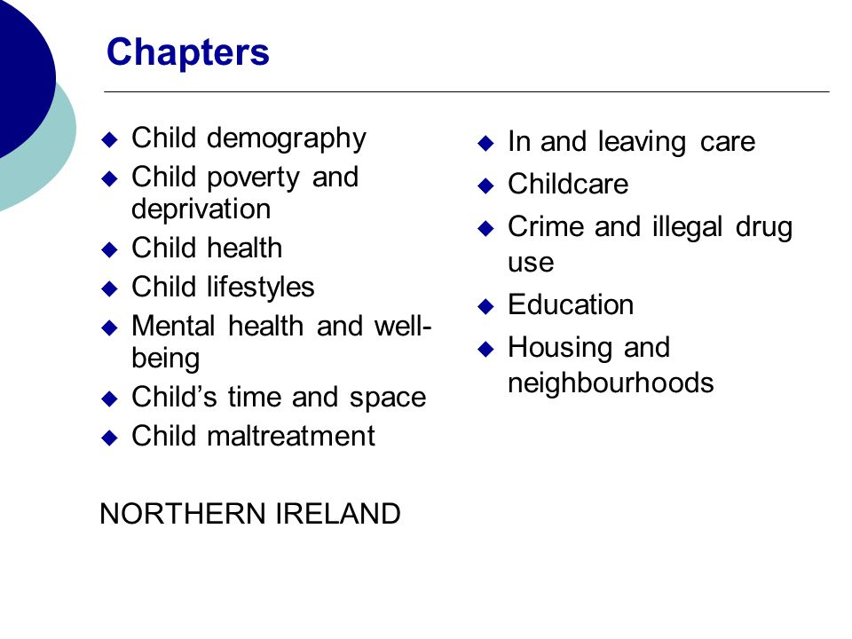 Chapters Child demography Child poverty and deprivation Child health Child lifestyles Mental health and well- being Childs time and space Child maltreatment NORTHERN IRELAND In and leaving care Childcare Crime and illegal drug use Education Housing and neighbourhoods