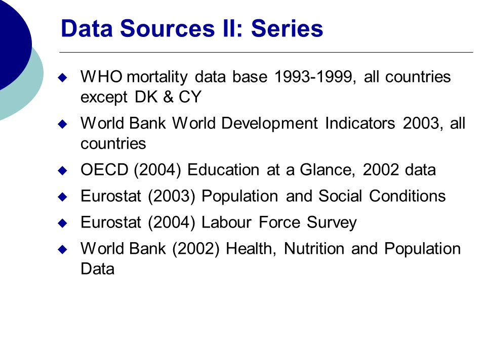 Data Sources II: Series WHO mortality data base 1993-1999, all countries except DK & CY World Bank World Development Indicators 2003, all countries OECD (2004) Education at a Glance, 2002 data Eurostat (2003) Population and Social Conditions Eurostat (2004) Labour Force Survey World Bank (2002) Health, Nutrition and Population Data
